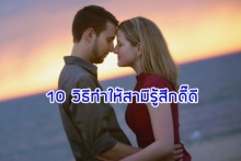 10 วิธีทำให้สามีรู้สึกดี๊ดี ที่มีคุณเป็นภรรยา