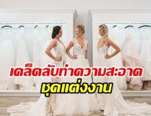 เคล็ดลับการทำความสะอาดชุดแต่งงานเบื้องต้น ที่สาวๆ ควรรู้!